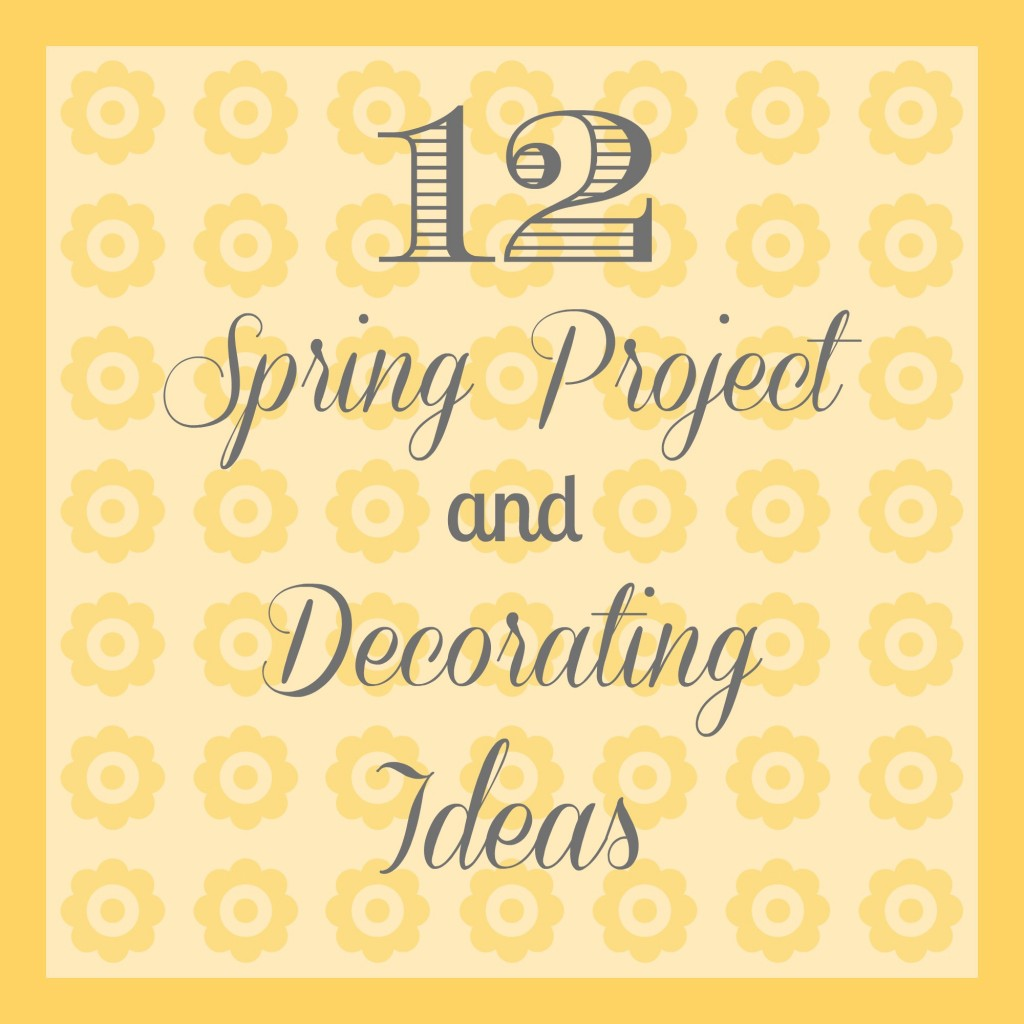 Spring Project and Decorating Ideas - Organize and Decorate Everything