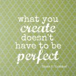 What you Create doesn't Have to be Perfect